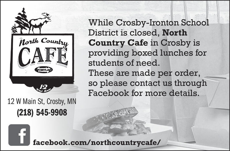 While Crosby-Ironton SchoolDistrict is closed, NorthCountry Cafe in Crosby isproviding boxed lunches forstudents of need.North CountryCAFEHomyleCoakigThese are made per order,so please contact us throughFacebook for more details.1212 W Main St, Crosby, MN(218) 545-9908facebook.com/northcountrycafe/ While Crosby-Ironton School District is closed, North Country Cafe in Crosby is providing boxed lunches for students of need. North Country CAFE Homyle Coakig These are made per order, so please contact us through Facebook for more details. 12 12 W Main St, Crosby, MN (218) 545-9908 facebook.com/northcountrycafe/