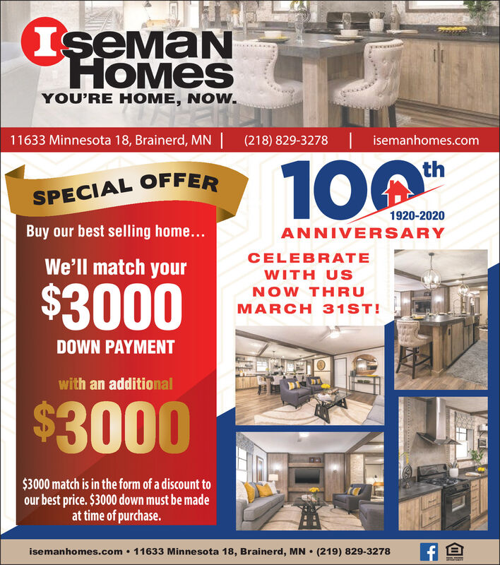 IseMaNHOMESYOU'RE HOME, NOW.11633 Minnesota 18, Brainerd, MN| (218) 829-3278 | isemanhomes.com100thSPECIAL OFFER1920-2020Buy our best selling home...ANNIVERSARYCELEBRATEWe'll match yourWITH US$3000NOW THRUMARCH 31ST!DOWN PAYMENTwith an additional$3000$3000 match is in the form of a discount toour best price. $3000 down must be madeat time of purchase.isemanhomes.com  11633 Minnesota 18, Brainerd, MN  (219) 829-3278 IseMaN HOMES YOU'RE HOME, NOW. 11633 Minnesota 18, Brainerd, MN| (218) 829-3278 | isemanhomes.com 100 th SPECIAL OFFER 1920-2020 Buy our best selling home... ANNIVERSARY CELEBRATE We'll match your WITH US $3000 NOW THRU MARCH 31ST! DOWN PAYMENT with an additional $3000 $3000 match is in the form of a discount to our best price. $3000 down must be made at time of purchase. isemanhomes.com  11633 Minnesota 18, Brainerd, MN  (219) 829-3278
