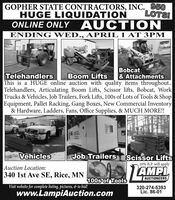 """GOPHER STATE CONTRACTORS, INC. 950HUGE LIQUIDATIONONLINE ONLY AUCT ION""""LOTSIENDING WED., APRIL 1 AT 3PMBoom LiftsBobcat& AttachmentsTelehandlersThis is a HUGE online auction with quality items throughout..Telehandlers, Articulating Boom Lifts, Scissor lifts, Bobcat, WorkTrucks & Vehicles, Job Trailers, Fork Lifts, 100s of Lots of Tools & ShopEquipment, Pallet Racking, Gang Boxes, New Commercial Inventory& Hardware, Ladders, Fans, Office Supplies, & MUCH MORE!!ancVehiclesJob Trailers Scissor Lifts10% B.P. will applyAuction Location:340 1st Ave SE, Rice, MNAMPIAUCTIONEERS100s of ToolsVisit website for complete listing, pictures, & to bid!www.LampiAuction.com320-274-5393Lic. 86-01 GOPHER STATE CONTRACTORS, INC. 950 HUGE LIQUIDATION ONLINE ONLY AUCT ION """"LOTSI ENDING WED., APRIL 1 AT 3PM Boom Lifts Bobcat & Attachments Telehandlers This is a HUGE online auction with quality items throughout.. Telehandlers, Articulating Boom Lifts, Scissor lifts, Bobcat, Work Trucks & Vehicles, Job Trailers, Fork Lifts, 100s of Lots of Tools & Shop Equipment, Pallet Racking, Gang Boxes, New Commercial Inventory & Hardware, Ladders, Fans, Office Supplies, & MUCH MORE!! anc Vehicles Job Trailers Scissor Lifts 10% B.P. will apply Auction Location: 340 1st Ave SE, Rice, MN AMPI AUCTIONEERS 100s of Tools Visit website for complete listing, pictures, & to bid! www.LampiAuction.com 320-274-5393 Lic. 86-01"""