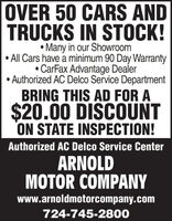 OVER 50 CARS ANDTRUCKS IN STOCK!Many in our Showroom All Cars have a minimum 90 Day Warranty CarFax Advantage Dealer Authorized AC Delco Service DepartmentBRING THIS AD FOR A$20.00 DISCOUNTON STATE INSPECTION!Authorized AC Delco Service CenterARNOLDMOTOR COMPANYwww.arnoldmotorcompany.com724-745-2800 OVER 50 CARS AND TRUCKS IN STOCK! Many in our Showroom  All Cars have a minimum 90 Day Warranty  CarFax Advantage Dealer  Authorized AC Delco Service Department BRING THIS AD FOR A $20.00 DISCOUNT ON STATE INSPECTION! Authorized AC Delco Service Center ARNOLD MOTOR COMPANY www.arnoldmotorcompany.com 724-745-2800