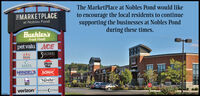 The MarketPlace at Nobles Pond would liketo encourage the local residents to continuesupporting the businesses at Nobles Pondduring these times.EMARKETPLACEat Nobles PondBUehlEn'sFresh Foodspet valu ACERRSBROIHERSMATAPizzaHutHANDELS SONICHOMIMADE ICE CREAMTB NotTACOBELLSTOPEverizon SELENE (STONE The MarketPlace at Nobles Pond would like to encourage the local residents to continue supporting the businesses at Nobles Pond during these times. EMARKETPLACE at Nobles Pond BUehlEn's Fresh Foods pet valu ACE RRS BROIHERS MATA Pizza Hut HANDELS SONIC HOMIMADE ICE CREAM TB Not TACO BELL STOPE verizon SELENE (STONE