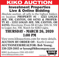 KIKO AUCTIONInvestment PropertiesLive & Online BiddingAbsolute auction, all sells to the highest bidderson location: PROPERTY #1 - 1223 LOGANAVE. NW, CANTON, OH 44703 & PROPER-TY #2 - 1252 LOGAN AVE. NW, CANTON, OH44703. Directions: From SR 43 take 12th St. NWto Logan Ave. NW. Watch for KIKO signs.THURSDAY - MARCH 26, 20201:00 PMView www.kikoauctions.com for more details.AUCTION BY ORDER OF: Keeth ConradAUCTIONEER/REALTOR: Bob Young,330-329-3885 or byoung@kikocompany.comI,KIKO Auctioneers (330) 455-9357www.kikoauctions.com7792750320 KIKO AUCTION Investment Properties Live & Online Bidding Absolute auction, all sells to the highest bidders on location: PROPERTY #1 - 1223 LOGAN AVE. NW, CANTON, OH 44703 & PROPER- TY #2 - 1252 LOGAN AVE. NW, CANTON, OH 44703. Directions: From SR 43 take 12th St. NW to Logan Ave. NW. Watch for KIKO signs. THURSDAY - MARCH 26, 2020 1:00 PM View www.kikoauctions.com for more details. AUCTION BY ORDER OF: Keeth Conrad AUCTIONEER/REALTOR: Bob Young, 330-329-3885 or byoung@kikocompany.com I, KIKO Auctioneers (330) 455-9357 www.kikoauctions.com 7792750320