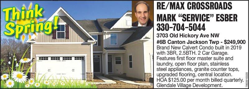 """RE/MAX CROSSROADSThinkSpringMARK """"SERVICE"""" ESBER330-704-50443703 Old Hickory Ave NW#6B Canton Jackson Twp - $249,900Brand New Calvert Condo built in 2019with 3BR, 2.5BTH. 2 Car Garage.Features first floor master suite andlaundry, open floor plan, stainlesssteel appliances, granite counter tops,upgraded flooring, central location.HOA $125.00 per month billed quarterly.Glendale Village Development.7803910320 RE/MAX CROSSROADS Think Spring MARK """"SERVICE"""" ESBER 330-704-5044 3703 Old Hickory Ave NW #6B Canton Jackson Twp - $249,900 Brand New Calvert Condo built in 2019 with 3BR, 2.5BTH. 2 Car Garage. Features first floor master suite and laundry, open floor plan, stainless steel appliances, granite counter tops, upgraded flooring, central location. HOA $125.00 per month billed quarterly. Glendale Village Development. 7803910320"""