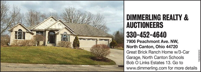 DIMMERLING REALTY &AUCTIONEERS330-452-46407906 Peachmont Ave. NW,North Canton, Ohio 44720Great Brick Ranch Home w/3-CarGarage, North Canton SchoolsBob O Links Estates 13. Go towww.dimmerling.com for more details7803930320 DIMMERLING REALTY & AUCTIONEERS 330-452-4640 7906 Peachmont Ave. NW, North Canton, Ohio 44720 Great Brick Ranch Home w/3-Car Garage, North Canton Schools Bob O Links Estates 13. Go to www.dimmerling.com for more details 7803930320