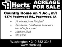 AHertz ACREAGEFOR SALEReal Estate ServicesCountry Home on 1 Ac., m/l1374 Packwood Rd., Packwood, IA20 minutes from Fairfield3 bedroom, 1 bathroom home on aHard-Surface roadMachine Shed$129,900Washington 319-382-3343www.Hertz.ag AHertz ACREAGE FOR SALE Real Estate Services Country Home on 1 Ac., m/l 1374 Packwood Rd., Packwood, IA 20 minutes from Fairfield 3 bedroom, 1 bathroom home on a Hard-Surface road Machine Shed $129,900 Washington 319-382-3343 www.Hertz.ag
