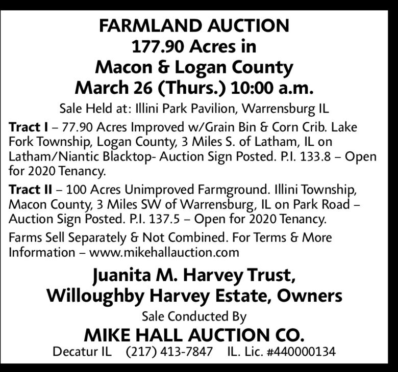 FARMLAND AUCTION177.90 Acres inMacon & Logan CountyMarch 26 (Thurs.) 10:00 a.m.Sale Held at: Illini Park Pavilion, Warrensburg ILTract I- 77.90 Acres Improved w/Grain Bin & Corn Crib. LakeFork Township, Logan County, 3 Miles S. of Latham, IL onLatham/Niantic Blacktop- Auction Sign Posted. P.I. 133.8  Openfor 2020 Tenancy.Tract II  100 Acres Unimproved Farmground. Illini Township,Macon County, 3 Miles SW of Warrensburg, IL on Park Road -Auction Sign Posted. P.I. 137.5 - Open for 2020 Tenancy.Farms Sell Separately & Not Combined. For Terms & MoreInformation  www.mikehallauction.comJuanita M. Harvey Trust,Willoughby Harvey Estate, OwnersSale Conducted ByMIKE HALL AUCTION CO.Decatur IL (217) 413-7847 IL. Lic. #440000134 FARMLAND AUCTION 177.90 Acres in Macon & Logan County March 26 (Thurs.) 10:00 a.m. Sale Held at: Illini Park Pavilion, Warrensburg IL Tract I- 77.90 Acres Improved w/Grain Bin & Corn Crib. Lake Fork Township, Logan County, 3 Miles S. of Latham, IL on Latham/Niantic Blacktop- Auction Sign Posted. P.I. 133.8  Open for 2020 Tenancy. Tract II  100 Acres Unimproved Farmground. Illini Township, Macon County, 3 Miles SW of Warrensburg, IL on Park Road - Auction Sign Posted. P.I. 137.5 - Open for 2020 Tenancy. Farms Sell Separately & Not Combined. For Terms & More Information  www.mikehallauction.com Juanita M. Harvey Trust, Willoughby Harvey Estate, Owners Sale Conducted By MIKE HALL AUCTION CO. Decatur IL (217) 413-7847 IL. Lic. #440000134