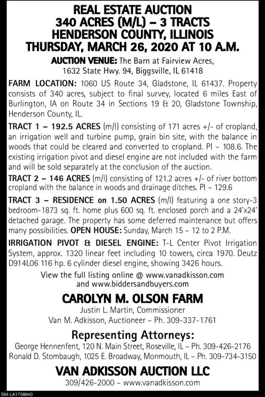 REAL ESTATE AUCTION340 ACRES (M/L)  3 TRACTSHENDERSON COUNTY, ILLINOISTHURSDAY, MARCH 26, 2020 AT 10 A.M.AUCTION VENUE: The Barn at Fairview Acres,1632 State Hwy. 94, Biggsville, IL 61418FARM LOCATION: 1060 US Route 34, Gladstone, IL 61437. Propertyconsists of 340 acres, subject to final survey, located 6 miles East ofBurlington, IA on Route 34 in Sections 19 & 20, Gladstone Township,Henderson County, IL.TRACT 1 - 192.5 ACRES (m/l) consisting of 171 acres +/- of cropland,an irrigation well and turbine pump, grain bin site, with the balance inwoods that could be cleared and converted to cropland. Pl 108.6. Theexisting irrigation pivot and diesel engine are not included with the farmand will be sold separately at the conclusion of the auction.TRACT 2 - 146 ACRES (m/l) consisting of 121.2 acres +/- of river bottomcropland with the balance in woods and drainage ditches. Pl - 129.6TRACT 3 - RESIDENCE on 1.50 ACRES (m/l) featuring a one story-3bedroom-1873 sq. ft. home plus 600 sq. ft. enclosed porch and a 24'x24'detached garage. The property has some deferred maintenance but offersmany possibilities. OPEN HOUSE: Sunday, March 15 - 12 to 2 P.M.IRRIGATION PIVOT & DIESEL ENGINE: T-L Center Pivot IrrigationSystem, approx. 1320 linear feet including 10 towers, circa 1970. DeutzD914L06 116 hp. 6 cylinder diesel engine, showing 3426 hours.View the full listing online @ www.vanadkisson.comand www.biddersandbuyers.comCAROLYN M. OLSON FARMJustin L. Martin, CommissionerVan M. Adkisson, Auctioneer Ph. 309-337-1761Representing Attorneys:George Hennenfent, 120 N. Main Street, Roseville, IL - Ph. 309-426-2176Ronald D. Stombaugh, 1025 E. Broadway, Monmouth, IL - Ph. 309-734-3150VAN ADKISSON AUCTION LLC309/426-2000 - www.vanadkisson.comSM-LA1758840 REAL ESTATE AUCTION 340 ACRES (M/L)  3 TRACTS HENDERSON COUNTY, ILLINOIS THURSDAY, MARCH 26, 2020 AT 10 A.M. AUCTION VENUE: The Barn at Fairview Acres, 1632 State Hwy. 94, Biggsville, IL 61418 FARM LOCATION: 1060 US Route 34, Gladstone, IL 61437. Property consists of 340 acres, subject to final survey, located 6 miles East of Burlington, IA on Route 34 in Sections 19 & 20, Gladstone Township, Henderson County, IL. TRACT 1 - 192.5 ACRES (m/l) consisting of 171 acres +/- of cropland, an irrigation well and turbine pump, grain bin site, with the balance in woods that could be cleared and converted to cropland. Pl 108.6. The existing irrigation pivot and diesel engine are not included with the farm and will be sold separately at the conclusion of the auction. TRACT 2 - 146 ACRES (m/l) consisting of 121.2 acres +/- of river bottom cropland with the balance in woods and drainage ditches. Pl - 129.6 TRACT 3 - RESIDENCE on 1.50 ACRES (m/l) featuring a one story-3 bedroom-1873 sq. ft. home plus 600 sq. ft. enclosed porch and a 24'x24' detached garage. The property has some deferred maintenance but offers many possibilities. OPEN HOUSE: Sunday, March 15 - 12 to 2 P.M. IRRIGATION PIVOT & DIESEL ENGINE: T-L Center Pivot Irrigation System, approx. 1320 linear feet including 10 towers, circa 1970. Deutz D914L06 116 hp. 6 cylinder diesel engine, showing 3426 hours. View the full listing online @ www.vanadkisson.com and www.biddersandbuyers.com CAROLYN M. OLSON FARM Justin L. Martin, Commissioner Van M. Adkisson, Auctioneer Ph. 309-337-1761 Representing Attorneys: George Hennenfent, 120 N. Main Street, Roseville, IL - Ph. 309-426-2176 Ronald D. Stombaugh, 1025 E. Broadway, Monmouth, IL - Ph. 309-734-3150 VAN ADKISSON AUCTION LLC 309/426-2000 - www.vanadkisson.com SM-LA1758840