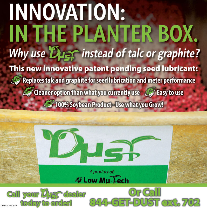 INNOVATION:IN THE PLANTER BOX.Why use Duar instead of talc or graphite?This new innovative patent pending seed lubricant:Replaces talc and graphite for seed lubrication and meter performanceCleaner option than what you currently use Easy to use100% Soybean Product-Use what you Grow!DusT15A product of:Low Mu techCall your Duer dealertoday to orderOr Call844-GET-DUST ext. 702SM-LA1762935 INNOVATION: IN THE PLANTER BOX. Why use Duar instead of talc or graphite? This new innovative patent pending seed lubricant: Replaces talc and graphite for seed lubrication and meter performance Cleaner option than what you currently use Easy to use 100% Soybean Product-Use what you Grow! DusT 15 A product of: Low Mu tech Call your Duer dealer today to order Or Call 844-GET-DUST ext. 702 SM-LA1762935
