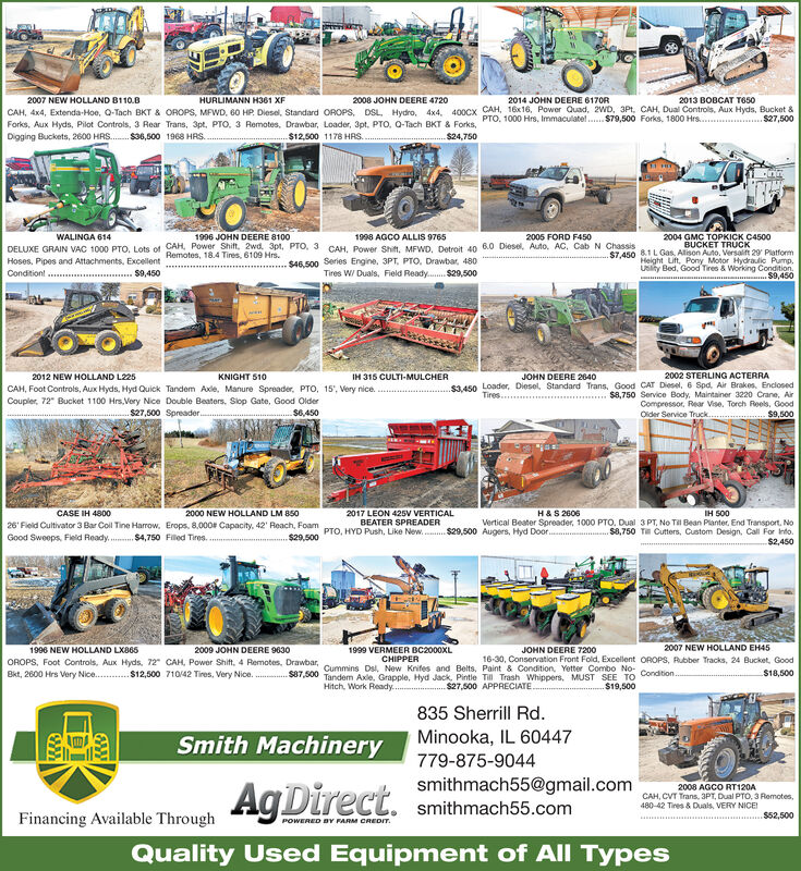 """2008 JOHN DEERE 47202014 JOHN DEERE 6170R2007 NEW HOLLAND B110.8HURLIMANN H361 XF2013 BOBCAT T650CAH, 4x4, Extenda-Hoe, Q-Tach BKT & OROPS, MFWD, 60 HP. Diesel, Standard OROPS, DSL, Hydro, 4x4, 400Cx CAH, 16x16, Power Quad, 2WD, 3Pt, CAH, Dual Controls, Aux Hyds, Bucket &$27,500PTO, 1000 Hrs, Immaculatel. $79,500 Forks, 1800 Hrs.Forks, Aux Hyds, Pilot Controls, 3 Rear Trans, 3pt, PTO, 3 Remotes, Drawbar, Loader, 3pt, PTO, O-Tach BKT & Forks,$24,750Digging Buckets, 2600 HRS. $36,500 1968 HRS..$12,500 1178 HRS..WALINGA 6142004 GMC TOPKICK C45001996 JOHN DEERE 81001998 AGCO ALLIS 97652005 FORD F450BUCKET TRÜCKS7.450 8.1 L Gas, Allison Auto, Versalft 29 PlatformHeight Lift, Pony Motor Hydraulic Pump.Usliy Bed, Good Tires & Working Condition.DELUXE GRAIN VAC 1000 PTO, Lots of CAH, Power Shift. 2wd. 3pt, PTO, 3 CAH, Power Shift, MFWD, Detroit 40 6.0 Diesel, Auto, AC, Cab N ChassisRemotes, 18.4 Tires, 6109 Hrs.$46,500 Series Engine, 3PT, PTO. Drawbar, 480Tires W/ Duals, Field Ready. $29,500Hoses, Pipes and Attachments, ExcellentCondition! .$9,450* $9,4502002 STERLING ACTERRA$1450 Loader, Diesel, Standard Trans, Good CAT Diesel, 6 Spd, Air Brakes, Enclosed$8,750 Service Body, Maintainer 3220 Crane, AirCompressor, Rear Vise, Torch Reels, Good$9,5002012 NEW HOLLAND L225KNIGHT 510IH 315 CULTI-MULCHERJOHN DEERE 2640CAH, Foot Controls, Aux Hyds, Hyd Quick Tandem Axle, Manure Spreader, PTO, 15', Very nice.Coupler, 72"""" Bucket 1100 Hrs, Very Nice Double Beaters, Slop Gate, Good OlderTires.$27,500 Spreader.$6,450Older Service Truck..2017 LEON 425V VERTICALBEATER SPREADERCASE IH 48002000 NEW HOLLAND LM 850H&S 2606IH S0026' Field Cultivator 3 Bar Coll Tine Harrow, Erops, 8,000 Capacity, 42' Reach. Fo PTO, HYD Push, Like New. $29,500 Augers, Hyed preader, 1000 PTO, Dual 3 PT, No Til Bean Planter, End Transport. NoVertical BeaterDoor.S8,750 TH Cutters, Custom Design, Call For Into.$2,450Good Sweeps, Fleld Ready. $4,750 Filed Tires.$29,5001996 NEW HOLLAND LX8652009 JOHN DEERE 9630JOHN DE"""
