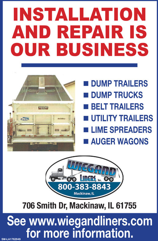 INSTALLATIONAND REPAIR ISOUR BUSINESSI DUMP TRAILERSI DUMP TRUCKSBELT TRAILERSRAVENS1 UTILITY TRAILERSI LIME SPREADERSI AUGER WAGONSWIEGAND00 LINERS, . O0800-383-8843Mackinaw, IL706 Smith Dr, Mackinaw, IL 61755See www.wiegandliners.comfor more information.SM-LA1762949 INSTALLATION AND REPAIR IS OUR BUSINESS I DUMP TRAILERS I DUMP TRUCKS BELT TRAILERS RAVENS 1 UTILITY TRAILERS I LIME SPREADERS I AUGER WAGONS WIEGAND 00 LINERS, . O0 800-383-8843 Mackinaw, IL 706 Smith Dr, Mackinaw, IL 61755 See www.wiegandliners.com for more information. SM-LA1762949