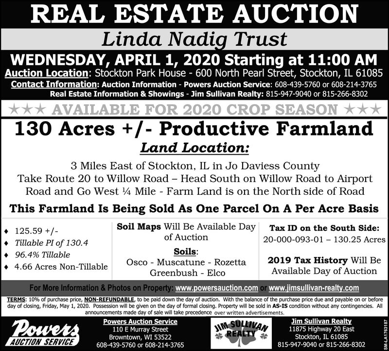 REAL ESTATE AUCTIONLinda Nadig TrustWEDNESDAY, APRIL 1, 2020 Starting at 11:00 AMAuction Location: Stockton Park House - 600 North Pearl Street, Stockton, IL 61085Contact Information: Auction Information - Powers Auction Service: 608-439-5760 or 608-214-3765Real Estate Information & Showings - Jim Sullivan Realty: 815-947-9040 or 815-266-8302*** AVAILABLE FOR 2020 CROP SEASON **130 Acres +/- Productive FarmlandLand Location:3 Miles East of Stockton, IL in Jo Daviess CountyTake Route 20 to Willow Road - Head South on Willow Road to AirportRoad and Go West 4 Mile - Farm Land is on the North side of RoadThis Farmland Is Being Sold As One Parcel On A Per Acre BasisSoil Maps Will Be Available Day Tax ID on the South Side:125.59 +/-Tillable PI of 130.4of Auction20-000-093-01 - 130.25 AcresSoils:Osco - Muscatune RozettaGreenbush - Elco96.4% Tillable2019 Tax History Will BeAvailable Day of Auction4.66 Acres Non-TillableFor More Information & Photos on Property: www.powersauction.com or www.jimsullivan-realty.comTERMS: 10% of purchase price, NON-REFUNDABLE, to be paid down the day of auction. With the balance of the purchase price due and payable on or beforeday of closing, Friday, May 1, 2020. Possession will be given on the day of formal closing. Property will be sold in AS-IS condition without any contingencies. AllPowersannouncements made day of sale will take precedence over written advertisements.Powers Auction Service110 E Murray StreetBrowntown, WI 53522608-439-5760 or 608-214-3765Jim Sullivan Realty11875 Highway 20 EastStockton, IL 61085815-947-9040 or 815-266-8302JIM SULLIVAN* REALTYAUCTION SERVICESM-LA1763187 REAL ESTATE AUCTION Linda Nadig Trust WEDNESDAY, APRIL 1, 2020 Starting at 11:00 AM Auction Location: Stockton Park House - 600 North Pearl Street, Stockton, IL 61085 Contact Information: Auction Information - Powers Auction Service: 608-439-5760 or 608-214-3765 Real Estate Information & Showings - Jim Sullivan Realty: 815-947-9040 or 815-266-8302 *** AVAILABLE FOR 2020 CROP SEASON ** 130 Acres +/- Productive Farmland Land Location: 3 Miles East of Stockton, IL in Jo Daviess County Take Route 20 to Willow Road - Head South on Willow Road to Airport Road and Go West 4 Mile - Farm Land is on the North side of Road This Farmland Is Being Sold As One Parcel On A Per Acre Basis Soil Maps Will Be Available Day Tax ID on the South Side: 125.59 +/- Tillable PI of 130.4 of Auction 20-000-093-01 - 130.25 Acres Soils: Osco - Muscatune Rozetta Greenbush - Elco 96.4% Tillable 2019 Tax History Will Be Available Day of Auction 4.66 Acres Non-Tillable For More Information & Photos on Property: www.powersauction.com or www.jimsullivan-realty.com TERMS: 10% of purchase price, NON-REFUNDABLE, to be paid down the day of auction. With the balance of the purchase price due and payable on or before day of closing, Friday, May 1, 2020. Possession will be given on the day of formal closing. Property will be sold in AS-IS condition without any contingencies. All Powers announcements made day of sale will take precedence over written advertisements. Powers Auction Service 110 E Murray Street Browntown, WI 53522 608-439-5760 or 608-214-3765 Jim Sullivan Realty 11875 Highway 20 East Stockton, IL 61085 815-947-9040 or 815-266-8302 JIM SULLIVAN * REALTY AUCTION SERVICE SM-LA1763187