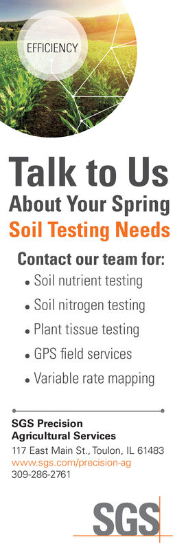 EFFICIENCYTalk to UsAbout Your SpringSoil Testing NeedsContact our team for: Soil nutrient testing Soil nitrogen testing Plant tissue testingGPS field services Variable rate mappingSGS PrecisionAgricultural Services117 East Main St., Toulon, IL 61483www.sgs.com/precision-ag309-286-2761SGS EFFICIENCY Talk to Us About Your Spring Soil Testing Needs Contact our team for:  Soil nutrient testing  Soil nitrogen testing  Plant tissue testing GPS field services  Variable rate mapping SGS Precision Agricultural Services 117 East Main St., Toulon, IL 61483 www.sgs.com/precision-ag 309-286-2761 SGS