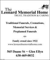 TheLeonard Memorial HomeTRUST, TRADITION & CARINGTraditional Funerals, Cremations,Memorial Services &Preplanned FuneralsFamily owned since 1922www.leonardmemorialhome.com565 Duane St ~ Glen Ellyn630-469-0032SM-CL1732973 The Leonard Memorial Home TRUST, TRADITION & CARING Traditional Funerals, Cremations, Memorial Services & Preplanned Funerals Family owned since 1922 www.leonardmemorialhome.com 565 Duane St ~ Glen Ellyn 630-469-0032 SM-CL1732973