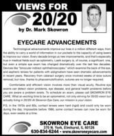 "VIEWS FOR20/20by Dr. Mark SkowronEYECARE ADVANCEMENTSTechnological advancements improve our lives in a million different ways, fromthe ability to carry a world of information in our pockets to the capacity of using lasersto improve our vision. Every decade brings us new improvements, and that's especiallytrue in medical fields such as optometry. Lasik surgery is, of course, a significant one,but even a simple eye exam has changed dramatically over the last few decades.Devices like ""binocular indirect ophthalmoscopes,"" which examine the back of the eye,and aspheric lenses for patients with astigmatism have seen dramatic advancementsin recent years. Recovery from cataract surgery once involved weeks of slow sutureremoval, but now, thanks to phacoemulsification, sutures are no longer required.Comfortable and efficient vision involves more than visual acuity. Routine eyeexams can detect vision problems, eye disease, and general health problems beforeyou are aware a problem exists. To schedule an exam, please call SKOWRON EYECARE. What an exciting time to be an optometrist, not only striving for 20/20 vision butactually living in 20/20! At Skowron Eye Care, our mission is your vision.P.S. In the 1970s and 80s, contact lenses were hard (rigid) and could only be wornduring the day. Impossible before 1986, some contact lenses can now be worn fordays, even weeks at a time.SKOWRON EYE CARE370 N. York, Elmhurst, IL 60126630-834-6244  www.skowroneyecare.com VIEWS FOR 20/20 by Dr. Mark Skowron EYECARE ADVANCEMENTS Technological advancements improve our lives in a million different ways, from the ability to carry a world of information in our pockets to the capacity of using lasers to improve our vision. Every decade brings us new improvements, and that's especially true in medical fields such as optometry. Lasik surgery is, of course, a significant one, but even a simple eye exam has changed dramatically over the last few decades. Devices like ""binocular indirect ophthalmoscopes,"" which examine the back of the eye, and aspheric lenses for patients with astigmatism have seen dramatic advancements in recent years. Recovery from cataract surgery once involved weeks of slow suture removal, but now, thanks to phacoemulsification, sutures are no longer required. Comfortable and efficient vision involves more than visual acuity. Routine eye exams can detect vision problems, eye disease, and general health problems before you are aware a problem exists. To schedule an exam, please call SKOWRON EYE CARE. What an exciting time to be an optometrist, not only striving for 20/20 vision but actually living in 20/20! At Skowron Eye Care, our mission is your vision. P.S. In the 1970s and 80s, contact lenses were hard (rigid) and could only be worn during the day. Impossible before 1986, some contact lenses can now be worn for days, even weeks at a time. SKOWRON EYE CARE 370 N. York, Elmhurst, IL 60126 630-834-6244  www.skowroneyecare.com"