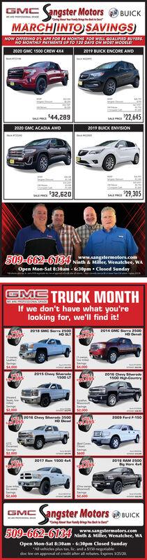 GMC angster MotorsBUICKTaig rMARCHJINTO SAVINGSNOW OFFERING OL APA FOR E MONTHS FOR WELL QUALIFD BUYERS.NO MONTHLY PAYMENTS UP TO 12O DAYS ON MOST MODELE2020 GMC 1500 CREW AXA2019 BUICK ENCORE AWD44,2892020 GMC ACADIA AWD22.6452019 BUICK ENVISION32,62029,305SAL509-662-6134 Nieth Mler, Wnatchee, WAwww.sangstermotors.comOpen Mon-Sat :30am - 6:30pm  Closed SundayGME TRUCK MONTHIf we don't have what you'relooking for, we'll find it!201 MC err 2002014 GMC 00HD Dena2015 Chevyr1500 LT2016 Chey Bverd1s00 Centry2000200s Ferd F15a.0002017 Ram 100 dut201E RAM 2S00B Horn AedGMCangster Motors BUICK509-662-6134www.sangstermotors.comNinth & Miller, Wenatchee, WAOpen Mon-Sat 8:30am - 6:30pm Closed Sunday*All vehicdes plus u, c and a $150 megotiabledoc fee on approval of credit after allrebates. Expires Vn GMC angster Motors BUICK Taig r MARCHJINTO SAVINGS NOW OFFERING OL APA FOR E MONTHS FOR WELL QUALIFD BUYERS. NO MONTHLY PAYMENTS UP TO 12O DAYS ON MOST MODELE 2020 GMC 1500 CREW AXA 2019 BUICK ENCORE AWD 44,289 2020 GMC ACADIA AWD 22.645 2019 BUICK ENVISION 32,620 29,305 SAL 509-662-6134 Nieth Mler, Wnatchee, WA www.sangstermotors.com Open Mon-Sat :30am - 6:30pm  Closed Sunday GME TRUCK MONTH If we don't have what you're looking for, we'll find it! 201 MC err 200 2014 GMC 00 HD Dena 2015 Chevyr 1500 LT 2016 Chey Bverd 1s00 Centry 2000 200s Ferd F15a .000 2017 Ram 100 dut 201E RAM 2S00 B Horn Aed GMCangster Motors BUICK 509-662-6134 www.sangstermotors.com Ninth & Miller, Wenatchee, WA Open Mon-Sat 8:30am - 6:30pm Closed Sunday *All vehicdes plus u, c and a $150 megotiable doc fee on approval of credit after allrebates. Expires Vn