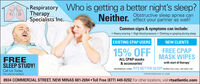 Respiratory Who is getting a better night's sleep?TherapySpecialists Inc.Obstructive sleep apnea canNeither. effect your partner as well!Common signs & symptoms can include: Heavy snoring High blood pressure  Choking or gasping during sleepEXISTING CPAP USERSNEW CLIENTSFREE CPAPMASK WIPESwith start of therapy15% OFFFREESLEEP STUDY!ALL CPAP masks& accessoriesREFERENCE CODE: RTS BETTER SLEEP WHEN YOU CALL OR VISIT USICall Us Today.(No referral needed)*OFFER ENDS MAY 31, 20208934 COMMERCIAL STREET, NEW MINAS 681-2694  TollI Free (877) 449-0202 For other locations, visit rtsatlantic.com Respiratory Who is getting a better night's sleep? Therapy Specialists Inc. Obstructive sleep apnea can Neither. effect your partner as well! Common signs & symptoms can include:  Heavy snoring High blood pressure  Choking or gasping during sleep EXISTING CPAP USERS NEW CLIENTS FREE CPAP MASK WIPES with start of therapy 15% OFF FREE SLEEP STUDY! ALL CPAP masks & accessories REFERENCE CODE: RTS BETTER SLEEP WHEN YOU CALL OR VISIT USI Call Us Today. (No referral needed) *OFFER ENDS MAY 31, 2020 8934 COMMERCIAL STREET, NEW MINAS 681-2694  TollI Free (877) 449-0202 For other locations, visit rtsatlantic.com