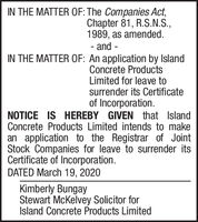 IN THE MATTER OF: The Companies Act,Chapter 81, R.S.N.S.,1989, as amended.- and -IN THE MATTER OF: An application by IslandConcrete ProductsLimited for leave tosurrender its Certificateof Incorporation.NOTICE IS HEREBY GIVEN that IslandConcrete Products Limited intends to makean application to the Registrar of JointStock Companies for leave to surrender itsCertificate of Incorporation.DATED March 19, 2020Kimberly BungayStewart McKelvey Solicitor forIsland Concrete Products Limited IN THE MATTER OF: The Companies Act, Chapter 81, R.S.N.S., 1989, as amended. - and - IN THE MATTER OF: An application by Island Concrete Products Limited for leave to surrender its Certificate of Incorporation. NOTICE IS HEREBY GIVEN that Island Concrete Products Limited intends to make an application to the Registrar of Joint Stock Companies for leave to surrender its Certificate of Incorporation. DATED March 19, 2020 Kimberly Bungay Stewart McKelvey Solicitor for Island Concrete Products Limited