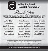 Valley RegionalHospital FoundationThank YouWE WISH TO THANK ALL THOSE WHO MADE MEMORIAL GIFTSDURING FEBRUARY IN MEMORY OF THESE INDIVIDUALS:Allan AlbertRita DavidsonDavid ReynoldsSkip BainesGordon HansfordMichael RickettsLeslie BezansonMarion HollemanJim ThompsonHarold BrakeRonald ListerRichard TibertCarolyn LombardRaymond McNuttEric BrownJohn TurnerDouglas CookRonald WhiteNelson PorteousYour memorial gift honours the life of a loved one and supports health care in theValley through the purchase of priority medical equipment and services.VRH Foundation also accepts donations on behalf of the CAREY Me Program.On your behalf, we send a memorial card to the family of the deceased person.CALL 902-678-5414 OR VISIT WWW.VRHFOUNDATION.CA Valley Regional Hospital Foundation Thank You WE WISH TO THANK ALL THOSE WHO MADE MEMORIAL GIFTS DURING FEBRUARY IN MEMORY OF THESE INDIVIDUALS: Allan Albert Rita Davidson David Reynolds Skip Baines Gordon Hansford Michael Ricketts Leslie Bezanson Marion Holleman Jim Thompson Harold Brake Ronald Lister Richard Tibert Carolyn Lombard Raymond McNutt Eric Brown John Turner Douglas Cook Ronald White Nelson Porteous Your memorial gift honours the life of a loved one and supports health care in the Valley through the purchase of priority medical equipment and services. VRH Foundation also accepts donations on behalf of the CAREY Me Program. On your behalf, we send a memorial card to the family of the deceased person. CALL 902-678-5414 OR VISIT WWW.VRHFOUNDATION.CA