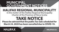 MUNICIPALGOVERNMENT NOTICESHALIFAX REGIONAL MUNICIPALITYIn the matter of the Halifax Regional MunicipalityCharter of the Province of Nova ScotiaTAKE NOTICEPlease be advised that the public Tax Sale scheduled forMarch 24, 2020 has been cancelled due to COVID-19.HALIFAXHALIFAX.CA MUNICIPAL GOVERNMENT NOTICES HALIFAX REGIONAL MUNICIPALITY In the matter of the Halifax Regional Municipality Charter of the Province of Nova Scotia TAKE NOTICE Please be advised that the public Tax Sale scheduled for March 24, 2020 has been cancelled due to COVID-19. HALIFAX HALIFAX.CA