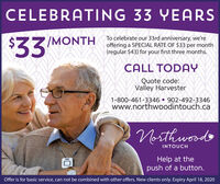 CELEBRATING 33 YEARS$33To celebrate our 33rd anniversary, we'reoffering a SPECIAL RATE OF $33 per month(regular $43) for your first three months./MONTHCALL TODAYQuote code:South Shore Breaker1-800-461-3346  902-492-3346www.northwoodintouch.caNorthwoodsINTOUCHHelp at thepush of a button.Offer is for basic service, can not be combined with other offers. New clients only. Expiry April 18, 2020 CELEBRATING 33 YEARS $33 To celebrate our 33rd anniversary, we're offering a SPECIAL RATE OF $33 per month (regular $43) for your first three months. /MONTH CALL TODAY Quote code: South Shore Breaker 1-800-461-3346  902-492-3346 www.northwoodintouch.ca Northwoods INTOUCH Help at the push of a button. Offer is for basic service, can not be combined with other offers. New clients only. Expiry April 18, 2020