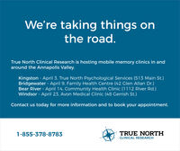 We're taking things onthe road.True North Clinical Research is hosting mobile memory clinics in andaround the Annapolis Valley.Kingston - April 3, True North Psychological Services (513 Main St.)Bridgewater - April 9, Family Health Centre (42 Glen Allan Dr.)Bear River - April 14, Community Health Clinic (1112 River Rd.)Windsor - April 23, Avon Medical Clinic (48 Gerrish St.)Contact us today for more information and to book your appointment.1-855-378-8783TRUE NORTHCLINICAL RESEARCH We're taking things on the road. True North Clinical Research is hosting mobile memory clinics in and around the Annapolis Valley. Kingston - April 3, True North Psychological Services (513 Main St.) Bridgewater - April 9, Family Health Centre (42 Glen Allan Dr.) Bear River - April 14, Community Health Clinic (1112 River Rd.) Windsor - April 23, Avon Medical Clinic (48 Gerrish St.) Contact us today for more information and to book your appointment. 1-855-378-8783 TRUE NORTH CLINICAL RESEARCH