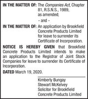 IN THE MATTER OF: The Companies Act, Chapter81, R.S.N.S., 1989,as amended;- and -IN THE MATTER OF: An application by BrookfieldConcrete Products Limitedfor leave to surrender itsCertificate of Incorporation.NOTICE IS HEREBY GIVEN that BrookfieldConcrete Products Limited intends to makean application to the Registrar of Joint StockCompanies for leave to surrender its Certificate ofIncorporation.DATED March 19, 2020.Kimberly BungayStewart McKelveySolicitor for BrookfieldConcrete Products Limited IN THE MATTER OF: The Companies Act, Chapter 81, R.S.N.S., 1989, as amended; - and - IN THE MATTER OF: An application by Brookfield Concrete Products Limited for leave to surrender its Certificate of Incorporation. NOTICE IS HEREBY GIVEN that Brookfield Concrete Products Limited intends to make an application to the Registrar of Joint Stock Companies for leave to surrender its Certificate of Incorporation. DATED March 19, 2020. Kimberly Bungay Stewart McKelvey Solicitor for Brookfield Concrete Products Limited