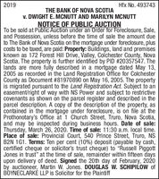 "2019Hfx No. 493743THE BANK OF NOVA SCOTIAv. DWIGHT E. MCNUTT AND MARILYN MCNUTTNOTICE OF PUBLIC AUCTIONTo be sold at Public Auction under an Order for Foreclosure, Sale,and Possession, unless before the time of sale the amount dueto The Bank of Nova Scotia on the mortgage under foreclosure, pluscosts to be taxed, are paid: Property: Buildings, land and premisesknown as 172 Forest Hill Drive, Valley, Colchester County, NovaScotia. The property is further identified by PID #20357547. Thelands are more fully described in a mortgage dated May 13,2005 as recorded in the Land Registration Office for ColchesterCounty as Document #81970890 on May 16, 2005. The propertyis migrated pursuant to the Land Registration Act. Subject to aneasement/right of way with NS Power and subject to restrictivecovenants as shown on the parcel register and described in theparcel description. A copy of the description of the property, ascontained in the mortgage under foreclosure, is on file at theProthonotary's Office at 1 Church Street, Truro, Nova Scotia,and may be inspected during business hours. Date of sale:Thursday, March 26, 2020. Time of sale: 11:30 a.m. local time.Place of sale: Provincial Court, 540 Prince Street, Truro, NSB2N 1G1. Terms: Ten per cent (10%) deposit (payable by cash,certified cheque or solicitor's trust cheque) to ""Russell PiggottJones in trust"" at the time of sale, remainder within fifteen daysupon delivery of deed. Signed the 20th day of February, 2020by auctioneer, Martin W. Jones. DOUGLAS W. SCHIPILOW ofBOYNECLARKÉ LLP is Solicitor for the Plaintiff 2019 Hfx No. 493743 THE BANK OF NOVA SCOTIA v. DWIGHT E. MCNUTT AND MARILYN MCNUTT NOTICE OF PUBLIC AUCTION To be sold at Public Auction under an Order for Foreclosure, Sale, and Possession, unless before the time of sale the amount due to The Bank of Nova Scotia on the mortgage under foreclosure, plus costs to be taxed, are paid: Property: Buildings, land and premises known as 172 Forest Hill Drive, Valley, Colchester County, Nova Scotia. The property is further identified by PID #20357547. The lands are more fully described in a mortgage dated May 13, 2005 as recorded in the Land Registration Office for Colchester County as Document #81970890 on May 16, 2005. The property is migrated pursuant to the Land Registration Act. Subject to an easement/right of way with NS Power and subject to restrictive covenants as shown on the parcel register and described in the parcel description. A copy of the description of the property, as contained in the mortgage under foreclosure, is on file at the Prothonotary's Office at 1 Church Street, Truro, Nova Scotia, and may be inspected during business hours. Date of sale: Thursday, March 26, 2020. Time of sale: 11:30 a.m. local time. Place of sale: Provincial Court, 540 Prince Street, Truro, NS B2N 1G1. Terms: Ten per cent (10%) deposit (payable by cash, certified cheque or solicitor's trust cheque) to ""Russell Piggott Jones in trust"" at the time of sale, remainder within fifteen days upon delivery of deed. Signed the 20th day of February, 2020 by auctioneer, Martin W. Jones. DOUGLAS W. SCHIPILOW of BOYNECLARKÉ LLP is Solicitor for the Plaintiff"