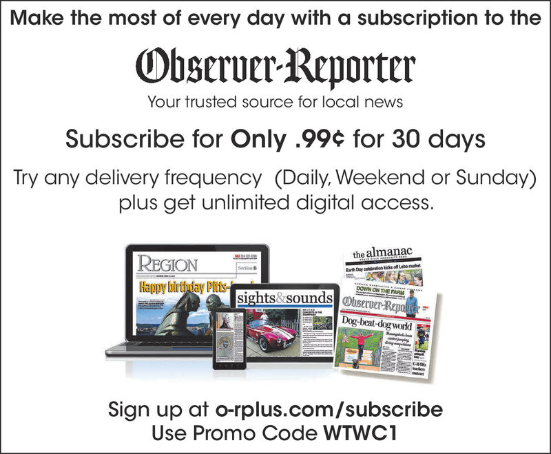 Make the most of every day with a subscription to theObserver-ReporterYour trusted source for local newsSubscribe for Only .99¢ for 30 daysTry any delivery frequency (Daily, Weekend or Sunday)plus get unlimited digital access.the almanacREGIONSetieonEah Day colbralion kicka off Labe markatHappy birthday Pitis-DOWN ON THE FARMsights&sounds Observer-Repo=Dog-beat-dogworldSign up at o-rplus.com/subscribeUse Promo Code WTWC1 Make the most of every day with a subscription to the Observer-Reporter Your trusted source for local news Subscribe for Only .99¢ for 30 days Try any delivery frequency (Daily, Weekend or Sunday) plus get unlimited digital access. the almanac REGION Setieon Eah Day colbralion kicka off Labe markat Happy birthday Pitis- DOWN ON THE FARM sights&sounds Observer-Repo= Dog-beat-dogworld Sign up at o-rplus.com/subscribe Use Promo Code WTWC1