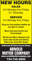 NEW HOURSSALES9-5 Monday thru Friday9-1 SaturdaySERVICE9-4 Monday thru FridayShop our lots anytime whether weare open or closed.Many Cars have CarFax andPrice Posted!We Service HiSun, Massimo andsome other Quads and Side bySides Also some Mini QuadsAuthorized AC Delco Service CenterARNOLDMOTOR COMPANYwww.arnoldmotorcompany.com724-745-2800 NEW HOURS SALES 9-5 Monday thru Friday 9-1 Saturday SERVICE 9-4 Monday thru Friday Shop our lots anytime whether we are open or closed. Many Cars have CarFax and Price Posted! We Service HiSun, Massimo and some other Quads and Side by Sides Also some Mini Quads Authorized AC Delco Service Center ARNOLD MOTOR COMPANY www.arnoldmotorcompany.com 724-745-2800
