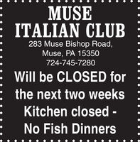 MUSEITALIAN CLUB283 Muse Bishop Road,Muse, PA 15350724-745-7280Will be CLOSED forthe next two weeksKitchen closed -No Fish Dinners MUSE ITALIAN CLUB 283 Muse Bishop Road, Muse, PA 15350 724-745-7280 Will be CLOSED for the next two weeks Kitchen closed - No Fish Dinners