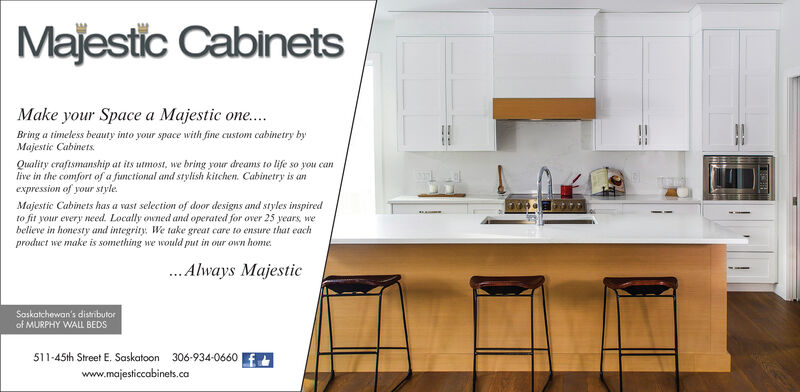 Majestic CabinetsMake your Space a Majestic one..Bring a timeless beauty into your space with fine custom cabinetry byMajestie Cabinets.Quality craftsmanship at its utmost, we bring your dreams to life so you canlive in the comfort of a functional and stylish kitchen. Cabinetry is anexpression of your style.Majestic Cabinets has a vast selection of door designs and styles inspiredto fit your every need. Locally owned and operated for over 25 years, webelieve in honesty and integrity. We take great care to ensure that eachproduct we make is something we would put in our own home.. Always MajesticSoskatchewan's distributorof MURPHY WALL BEDS511-45th Street E. Saskatoon 306-934-0660 Ewww.majesticcabinets.ca Majestic Cabinets Make your Space a Majestic one.. Bring a timeless beauty into your space with fine custom cabinetry by Majestie Cabinets. Quality craftsmanship at its utmost, we bring your dreams to life so you can live in the comfort of a functional and stylish kitchen. Cabinetry is an expression of your style. Majestic Cabinets has a vast selection of door designs and styles inspired to fit your every need. Locally owned and operated for over 25 years, we believe in honesty and integrity. We take great care to ensure that each product we make is something we would put in our own home. . Always Majestic Soskatchewan's distributor of MURPHY WALL BEDS 511-45th Street E. Saskatoon 306-934-0660 E www.majesticcabinets.ca