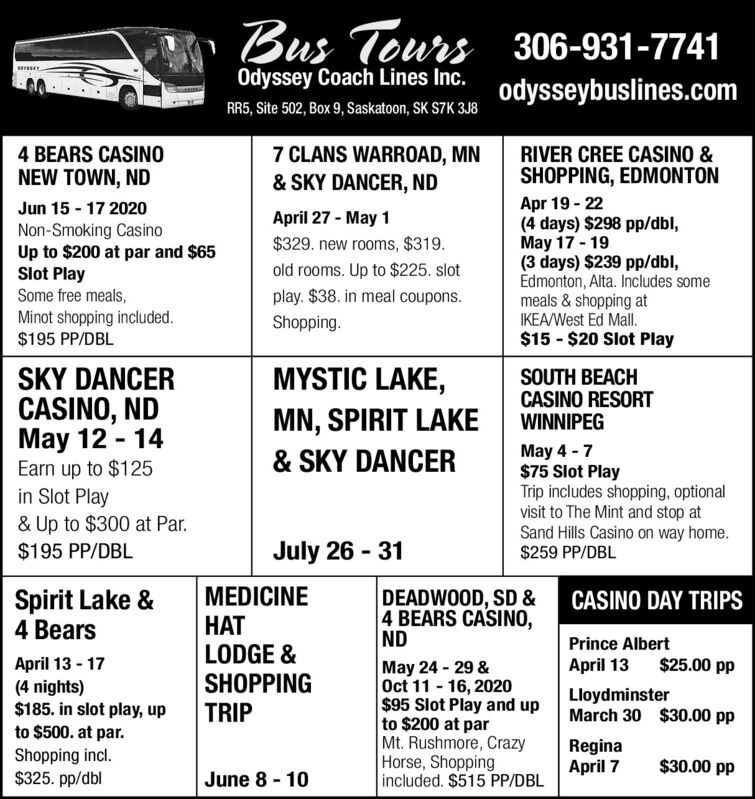 Bus Tours 306-931-7741Odyssey Coach Lines Inc.odysseybuslines.comRR5, Site 502, Box 9, Saskatoon, SK S7K 3J84 BEARS CASINONEW TOWN, ND7 CLANS WARROAD, MN& SKY DANCER, NDRIVER CREE CASINO &SHOPPING, EDMONTONApr 19 - 22(4 days) $298 pp/dbl,May 17 - 19(3 days) $239 pp/dbl,Edmonton, Alta. Includes somemeals & shopping atIKEA/West Ed Mall.$15 - $20 Slot PlayJun 15 - 17 2020April 27 - May 1Non-Smoking CasinoUp to $200 at par and $65Slot PlaySome free meals,$329. new rooms, $319.old rooms. Up to $225. slotplay. $38. in meal coupons.Minot shopping included.$195 PP/DBLShopping.MYSTIC LAKE,SKY DANCERCASINO, NDMay 12 - 14Earn up to $125in Slot Play& Up to $300 at Par.SOUTH BEACHCASINO RESORTWINNIPEGMN, SPIRIT LAKEMay 4 - 7$75 Slot PlayTrip includes shopping, optionalvisit to The Mint and stop atSand Hills Casino on way home.$259 PP/DBL& SKY DANCER$195 PP/DBLJuly 26 - 31Spirit Lake &4 BearsMEDICINEDEADWOOD, SD &4 BEARS CASINO,NDCASINO DAY TRIPSLODGE &SHOPPINGPrince AlbertApril 13 - 17(4 nights)$185. in slot play, upto $500. at par.Shopping incl.$325. pp/dbl$25.00 ppMay 24 - 29 &Oct 11 - 16, 2020$95 Slot Play and upto $200 at parMt. Rushmore, CrazyHorse, Shoppingincluded. $515 PP/DBLApril 13LloydminsterMarch 30 $30.00 ppTRIPReginaApril 7$30.00 ppJune 8 - 10 Bus Tours 306-931-7741 Odyssey Coach Lines Inc. odysseybuslines.com RR5, Site 502, Box 9, Saskatoon, SK S7K 3J8 4 BEARS CASINO NEW TOWN, ND 7 CLANS WARROAD, MN & SKY DANCER, ND RIVER CREE CASINO & SHOPPING, EDMONTON Apr 19 - 22 (4 days) $298 pp/dbl, May 17 - 19 (3 days) $239 pp/dbl, Edmonton, Alta. Includes some meals & shopping at IKEA/West Ed Mall. $15 - $20 Slot Play Jun 15 - 17 2020 April 27 - May 1 Non-Smoking Casino Up to $200 at par and $65 Slot Play Some free meals, $329. new rooms, $319. old rooms. Up to $225. slot play. $38. in meal coupons. Minot shopping included. $195 PP/DBL Shopping. MYSTIC LAKE, SKY DANCER CASINO, ND May 12 - 14 Earn up to $125 in Slot Play & Up to $300 at Par. SOUTH BEACH CASINO RESORT WINNIPE