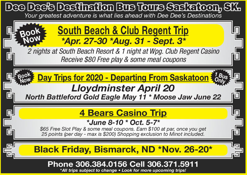 Dee Dee's Destination Bus Tours Saskatoon, SK.Your greatest adventure is what lies ahead with Dee Dee's DestinationsSouth Beach & Club Regent Trip*Apr. 27-30 *Aug. 31 - Sept. 3*2 nights at South Beach Resort & 1 night at Wpg. Club Regent CasinoReceive $80 Free play & some meal couponsBookNow,%3DNowBROW Day Trips for 2020 - Departing From Saskatoon OsBook1 BusLloydminster April 20North Battleford Gold Eagle May 11 * Moose Jaw June 224 Bears Casino Trip*June 8-10 * Oct. 5-7*$65 Free Slot Play & some meal coupons. Earn $100 at par, once you get25 points (per day - max is $200) Shopping exclusion to Minot included.Black Friday, Bismarck, ND *Nov. 26-20*Phone 306.384.0156 Cell 306.371.5911*All trips subject to change  Look for more upcoming trips! Dee Dee's Destination Bus Tours Saskatoon, SK. Your greatest adventure is what lies ahead with Dee Dee's Destinations South Beach & Club Regent Trip *Apr. 27-30 *Aug. 31 - Sept. 3* 2 nights at South Beach Resort & 1 night at Wpg. Club Regent Casino Receive $80 Free play & some meal coupons Book Now, %3D Now BROW Day Trips for 2020 - Departing From Saskatoon Os Book 1 Bus Lloydminster April 20 North Battleford Gold Eagle May 11 * Moose Jaw June 22 4 Bears Casino Trip *June 8-10 * Oct. 5-7* $65 Free Slot Play & some meal coupons. Earn $100 at par, once you get 25 points (per day - max is $200) Shopping exclusion to Minot included. Black Friday, Bismarck, ND *Nov. 26-20* Phone 306.384.0156 Cell 306.371.5911 *All trips subject to change  Look for more upcoming trips!