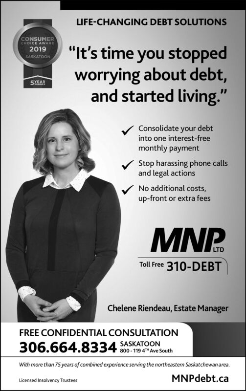 """LIFE-CHANGING DEBT SOLUTIONSCONSUMERCHOICE AWARD""""It's time you stoppedworrying about debt,and started living.""""2019SASKATOON5YEARConsolidate your debtinto one interest-freemonthly paymentStop harassing phone callsand legal actionsNo additional costs,up-front or extra feesMNP.Toll Free 310-DEBTChelene Riendeau, Estate ManagerFREE CONFIDENTIAL CONSULTATION306.664.8334 SASKATOON800 - 119 4T"""" Ave SouthWith more than 75 years of combined experience serving the northeastern Saskatchewanarea.MNPdebt.caLicensed Insolvency Trustees LIFE-CHANGING DEBT SOLUTIONS CONSUMER CHOICE AWARD """"It's time you stopped worrying about debt, and started living."""" 2019 SASKATOON 5YEAR Consolidate your debt into one interest-free monthly payment Stop harassing phone calls and legal actions No additional costs, up-front or extra fees MNP. Toll Free 310-DEBT Chelene Riendeau, Estate Manager FREE CONFIDENTIAL CONSULTATION 306.664.8334 SASKATOON 800 - 119 4T"""" Ave South With more than 75 years of combined experience serving the northeastern Saskatchewanarea. MNPdebt.ca Licensed Insolvency Trustees"""