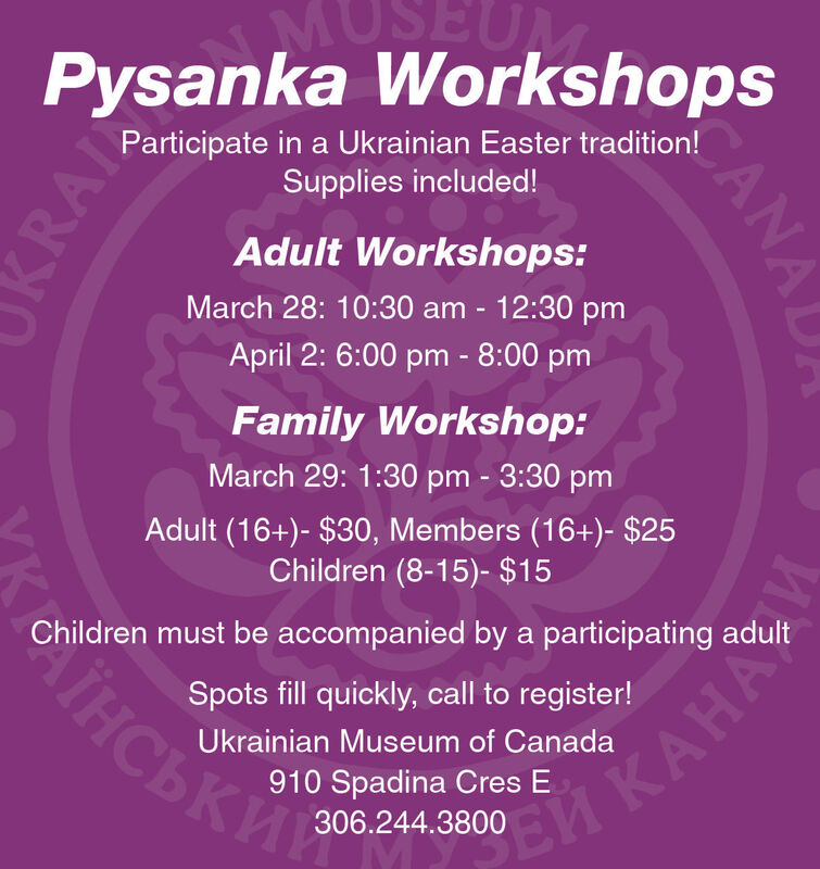 MUPysanka WorkshopsParticipate in a Ukrainian Easter tradition!Supplies included!Adult Workshops:March 28: 10:30 am - 12:30 pmApril 2: 6:00 pm - 8:00 pmFamily Workshop:March 29: 1:30 pm - 3:30 pmAdult (16+)- $30, Members (16+)- $25Children (8-15)- $15Children must be accompanied by a participating adult Spots fill quickly, call to register!Ukrainian Museum of Canada910 Spadina Cres E306.244.3800 CANAUKRAL MU Pysanka Workshops Participate in a Ukrainian Easter tradition! Supplies included! Adult Workshops: March 28: 10:30 am - 12:30 pm April 2: 6:00 pm - 8:00 pm Family Workshop: March 29: 1:30 pm - 3:30 pm Adult (16+)- $30, Members (16+)- $25 Children (8-15)- $15 Children must be accompanied by a participating adult   Spots fill quickly, call to register! Ukrainian Museum of Canada 910 Spadina Cres E 306.244.3800   CANAU KRAL