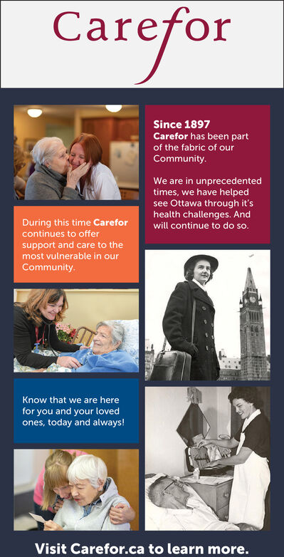 CareforSince 1897Carefor has been partof the fabric of ourCommunity.We are in unprecedentedtimes, we have helpedsee Ottawa through it'shealth challenges. AndDuring this time Careforcontinues to offerwill continue to do so.support and care to themost vulnerable in ourCommunity.Know that we are herefor you and your lovedones, today and always!Visit Carefor.ca to learn more. Carefor Since 1897 Carefor has been part of the fabric of our Community. We are in unprecedented times, we have helped see Ottawa through it's health challenges. And During this time Carefor continues to offer will continue to do so. support and care to the most vulnerable in our Community. Know that we are here for you and your loved ones, today and always! Visit Carefor.ca to learn more.