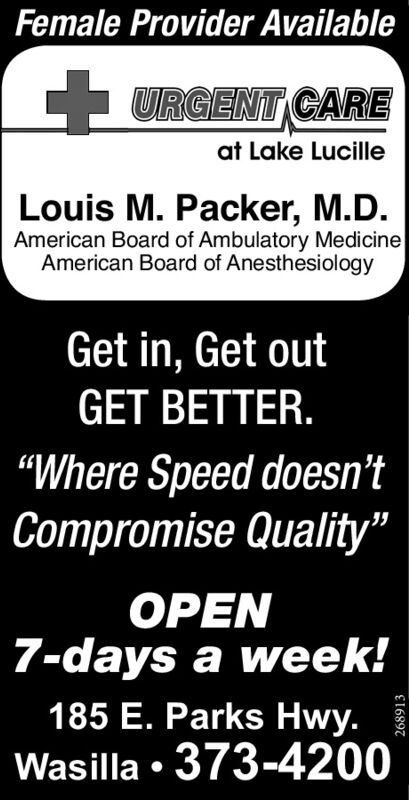 """Female Provider AvailableC URGENT CAREat Lake LucilleLouis M. Packer, M.D.American Board of Ambulatory MedicineAmerican Board of AnesthesiologyGet in, Get outGET BETTER.""""Where Speed doesn'tCompromise Quality""""OPEN7-days a week!185 E. Parks Hwy.Wasilla  373-4200259818 Female Provider Available C URGENT CARE at Lake Lucille Louis M. Packer, M.D. American Board of Ambulatory Medicine American Board of Anesthesiology Get in, Get out GET BETTER. """"Where Speed doesn't Compromise Quality"""" OPEN 7-days a week! 185 E. Parks Hwy. Wasilla  373-4200 259818"""