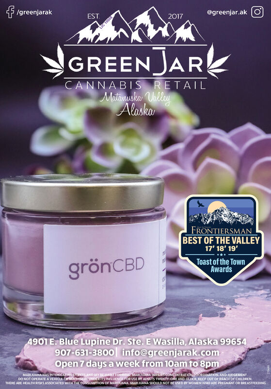 Igreenjarak@greenjar.akEST.2017GREENJARKCANNABIS RETAILMatanuska UhlleyAlaskaFRONTIERSMANBEST OF THE VALLEY17' 18' 19'grönCBDToast of the TownAwards4901 E. Blue Lupine Dr. Ste. E Wasilla, Alaska 99654907-631-380o info@greenjarak.comOpen 7 days a week from 10am to 8pmMARIJUANA HAS INTOXICATING TECES AND MY BEHAITIORMING MARIJUANA MPAIRS CONCENTRATIONCOORDINATION AND JUDGEMENT.DO NOT OPERATE A VEHICLE OR MACHINERY UNDER ITS INFLUENCE FOR USE BY ADULTS TWENTY-ONE AND OLDER. KEEP OUT OF REACH OF CHILDREN.THERE ARE HEALTH RISKS ASSOCIATED WITH THE CONSUMPTION OF MARISUANA. MARI JUANA SHOULD NOT BE USED BY WOMEN WHO ARE PREGNANT OR BREASTFEEDING Igreenjarak @greenjar.ak EST. 2017 GREENJARK CANNABIS RETAIL Matanuska Uhlley Alaska FRONTIERSMAN BEST OF THE VALLEY 17' 18' 19' grönCBD Toast of the Town Awards 4901 E. Blue Lupine Dr. Ste. E Wasilla, Alaska 99654 907-631-380o info@greenjarak.com Open 7 days a week from 10am to 8pm MARIJUANA HAS INTOXICATING TECES AND MY BEHAITIORMING MARIJUANA MPAIRS CONCENTRATIONCOORDINATION AND JUDGEMENT. DO NOT OPERATE A VEHICLE OR MACHINERY UNDER ITS INFLUENCE FOR USE BY ADULTS TWENTY-ONE AND OLDER. KEEP OUT OF REACH OF CHILDREN. THERE ARE HEALTH RISKS ASSOCIATED WITH THE CONSUMPTION OF MARISUANA. MARI JUANA SHOULD NOT BE USED BY WOMEN WHO ARE PREGNANT OR BREASTFEEDING