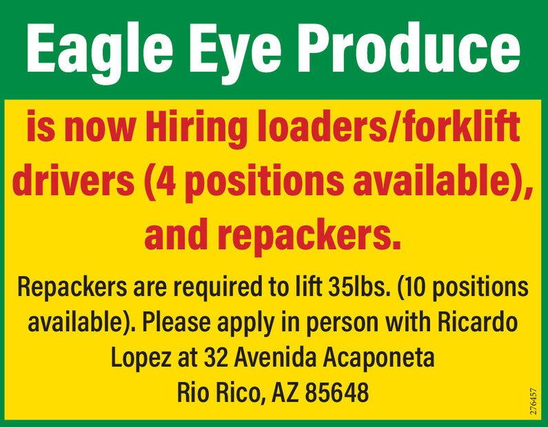 Eagle Eye Produceis now Hiring loaders/forkliftdrivers (4 positions available),and repackers.Repackers are required to lift 35lbs. (10 positionsavailable). Please apply in person with RicardoLopez at 32 Avenida AcaponetaRio Rico, AZ 85648276457 Eagle Eye Produce is now Hiring loaders/forklift drivers (4 positions available), and repackers. Repackers are required to lift 35lbs. (10 positions available). Please apply in person with Ricardo Lopez at 32 Avenida Acaponeta Rio Rico, AZ 85648 276457