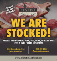 CURBSIDEPICKUPDIVINEfish& meatAVAILABLE!WE ARESTOCKED!NATURAL FRESH CHICKEN, PORK, BEEF, LAMB, FISH AND MOREPLUS A HUGE FROZEN INVENTORY!1544 Oxbow Drive, #164(970) 249-0866O divinefishandmeat(Next to WalMart)www.divinefishandmeat.com CURBSIDE PICKUP DIVINE fish& meat AVAILABLE! WE ARE STOCKED! NATURAL FRESH CHICKEN, PORK, BEEF, LAMB, FISH AND MORE PLUS A HUGE FROZEN INVENTORY! 1544 Oxbow Drive, #164 (970) 249-0866 O divinefishandmeat (Next to WalMart) www.divinefishandmeat.com