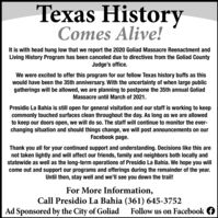 Texas HistoryComes Alive!It is with head hung low that we report the 2020 Goliad Massacre Reenactment andLiving History Program has been canceled due to directives from the Goliad CountyJudge's office.We were excited to offer this program for our fellow Texas history buffs as thiswould have been the 35th anniversary. With the uncertainty of when large publicgatherings will be allowed, we are planning to postpone the 35th annual GoliadMassacre until March of 2021.Presidio La Bahia is still open for general visitation and our staff is working to keepcommonly touched surfaces clean throughout the day. As long as we are allowedto keep our doors open, we will do so. The staff will continue to monitor the ever-changing situation and should things change, we will post announcements on ourFacebook page.Thank you all for your continued support and understanding. Decisions like this arenot taken lightly and will affect our friends, family and neighbors both locally andstatewide as well as the long-term operations of Presidio La Bahia. We hope you willcome out and support our programs and offerings during the remainder of the year.Until then, stay well and we'll see you down the trail!For More Information,Call Presidio La Bahia (361) 645-3752Ad Sponsored by the City of GoliadFollow us on Facebook Texas History Comes Alive! It is with head hung low that we report the 2020 Goliad Massacre Reenactment and Living History Program has been canceled due to directives from the Goliad County Judge's office. We were excited to offer this program for our fellow Texas history buffs as this would have been the 35th anniversary. With the uncertainty of when large public gatherings will be allowed, we are planning to postpone the 35th annual Goliad Massacre until March of 2021. Presidio La Bahia is still open for general visitation and our staff is working to keep commonly touched surfaces clean throughout the day. As long as we are allowed to keep our doors open, we will do so. The staff will continue to monitor the ever- changing situation and should things change, we will post announcements on our Facebook page. Thank you all for your continued support and understanding. Decisions like this are not taken lightly and will affect our friends, family and neighbors both locally and statewide as well as the long-term operations of Presidio La Bahia. We hope you will come out and support our programs and offerings during the remainder of the year. Until then, stay well and we'll see you down the trail! For More Information, Call Presidio La Bahia (361) 645-3752 Ad Sponsored by the City of Goliad Follow us on Facebook