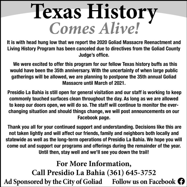 Texas HistoryComes Alive!It is with head hung low that we report the 2020 Goliad Massacre Reenactment andLiving History Program has been canceled due to directives from the Goliad CountyJudge's office.We were excited to offer this program for our fellow Texas history buffs as thiswould have been the 35th anniversary. With the uncertainty of when large publicgatherings will be allowed, we are planning to postpone the 35th annual GoliadMassacre until March of 2021.Presidio La Bahia is still open for general visitation and our staff is working to keepcommonly touched surfaces clean throughout the day. As long as we are allowedto keep our doors open, we will do so. The staff will continue to monitor the ever-changing situation and should things change, we will post announcements on ourFacebook page.Thank you all for your continued support and understanding. Decisions like this arenot taken lightly and will affect our friends, family and neighbors both locally andstatewide as well as the long-term operations of Presidio La Bahia. We hope you willcome out and support our programs and offerings during the remainder of the year.Until then, stay well and we'll see you down the trail!For More Information,Call Presidio La Bahia (361) 645-3752Ad Sponsored by the City of GoliadFollow us on Facebook Texas History Comes Alive! It is with head hung low that we report the 2020 Goliad Massacre Reenactment and Living History Program has been canceled due to directives from the Goliad County Judge's office. We were excited to offer this program for our fellow Texas history buffs as this would have been the 35th anniversary. With the uncertainty of when large public gatherings will be allowed, we are planning to postpone the 35th annual Goliad Massacre until March of 2021. Presidio La Bahia is still open for general visitation and our staff is working to keep commonly touched surfaces clean throughout the day. As long as we are allowed to keep our doors open, we will do so. The staff wi