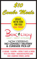 $10Combo MealsLOCALS,WE'RE HEREFOR YOU!CALL TODAYBorBOK?KICHOYEAST / WEST KITCHENNOW OFFERINGNO CONTACT DELIVERY& CURBSIDE PICK-UP11:00AM - 9:00PM - OPEN 7 DAYS A WEEK970-544-9888  BOKCHOYASPEN.COM308 S HUNTER STREET, ASPEN $10 Combo Meals LOCALS, WE'RE HERE FOR YOU! CALL TODAY Bor BOK? KICHOY EAST / WEST KITCHEN NOW OFFERING NO CONTACT DELIVERY & CURBSIDE PICK-UP 11:00AM - 9:00PM - OPEN 7 DAYS A WEEK 970-544-9888  BOKCHOYASPEN.COM 308 S HUNTER STREET, ASPEN