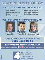 SEAPORT DERMATOLOGYCALL TODAY ABOUT OUR SERVICES: Allergy Patch Testing Skin Cancer Screening General Dermatology Mohs SurgerySuperficial Radiation Botox Photodynamic TherapyMEET OUR STAFF OF TRAINED PHYSICIANSJohnWilliamMeghanWest, MDWray, PA-C Brunnock, PA-CCALL TODAY FOR AN APPOINTMENT!(860) 572-9994SEAPORTDERMATOLOGY.COMCome in or follow us on f or O| to find out about our specials!|SEAPORTDERMATOLOGY34 Water St Ste 2,Mystic, CT 06355D838715 SEAPORT DERMATOLOGY CALL TODAY ABOUT OUR SERVICES:  Allergy Patch Testing  Skin Cancer Screening  General Dermatology  Mohs Surgery Superficial Radiation  Botox  Photodynamic Therapy MEET OUR STAFF OF TRAINED PHYSICIANS John William Meghan West, MD Wray, PA-C Brunnock, PA-C CALL TODAY FOR AN APPOINTMENT! (860) 572-9994 SEAPORTDERMATOLOGY.COM Come in or follow us on f or O | to find out about our specials! |SEAPORT DERMATOLOGY 34 Water St Ste 2, Mystic, CT 06355 D838715