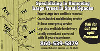 THESpecializing in RemovingLarge Trees in Small SpacesExpert large tree and limb removalCrane, bucket and climbing serviceGUY24 hour emergency serviceLogs also available for deliveryTREECall forcut andLocally owned and operatedwith 18 years experiencesplitfirewood860-539-5879Insured Arborist Service Lic. #S-5428PETER228821 V2 THE Specializing in Removing Large Trees in Small Spaces Expert large tree and limb removal Crane, bucket and climbing service GUY 24 hour emergency service Logs also available for delivery TREE Call for cut and Locally owned and operated with 18 years experience split firewood 860-539-5879 Insured Arborist Service Lic. #S-5428 PETE R228821 V2