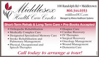 MiddlesexHealth Care Conter100 Randolph Rd  Middletown860.344.0353middlesexHCC.comManaged by Athena Healthcare SystemsShort-Term Rehab & Long Term Care  Pre-Books AcceptedOrthopedic Rehabilitation Medically Complex Care Designated Specialized Memory Care IV Therapies Stroke Rehabilitation andPulmonary Management Physical, Occupational andSpeech TherapiesHospice Care Cardiac Recovery Surgical Recovery Oncology Management Wound Management Dementia CareCall today to arrange a tour!228303 Middlesex Health Care Conter 100 Randolph Rd  Middletown 860.344.0353 middlesexHCC.com Managed by Athena Healthcare Systems Short-Term Rehab & Long Term Care  Pre-Books Accepted Orthopedic Rehabilitation  Medically Complex Care  Designated Specialized Memory Care IV Therapies  Stroke Rehabilitation and Pulmonary Management  Physical, Occupational and Speech Therapies Hospice Care  Cardiac Recovery  Surgical Recovery  Oncology Management  Wound Management  Dementia Care Call today to arrange a tour! 228303