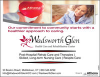 AthenaHealth Care SystemsOur commitment to community starts with ahealthier approach to caring.Wadsworth GlenHealth Care and Rehabilitation CenterPost-Hospital Rehab Care and Therapies |Skilled, Long-term Nursing Care | Respite Care30 Boston Road | Middletown, CT | 860.346.9299Info@WadsworthGlenHCC.com | WadsworthGlen.comAthenaHealth Care SystemsManaged byR228246 Athena Health Care Systems Our commitment to community starts with a healthier approach to caring. Wadsworth Glen Health Care and Rehabilitation Center Post-Hospital Rehab Care and Therapies | Skilled, Long-term Nursing Care | Respite Care 30 Boston Road | Middletown, CT | 860.346.9299 Info@WadsworthGlenHCC.com | WadsworthGlen.com Athena Health Care Systems Managed by R228246
