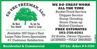 TREEMANWE DO GREAT WORKALL THE TIMEBucket Truck ServiceChipper ServiceStump GrindingStorm Clean-upSkilled ClimbersWe WorkYear Round!No Job TooSmall or LargeFREE ESTIMATES203-758-0261Available 365 Days a YearLarge Take Down Specialists#1 Customer SatisfactionEd Brashe, Owner/OperatorLICENSED  FULLY INSUREDResidential & CommercialCT Lic. Arbor # S-5765R228827v2LLCED THE TREEMAN WE DO GREAT WORK ALL THE TIME Bucket Truck Service Chipper Service Stump Grinding Storm Clean-up Skilled Climbers We Work Year Round! No Job Too Small or Large FREE ESTIMATES 203-758-0261 Available 365 Days a Year Large Take Down Specialists #1 Customer Satisfaction Ed Brashe, Owner/Operator LICENSED  FULLY INSURED Residential & Commercial CT Lic. Arbor # S-5765 R228827v2 LLC ED THE