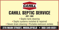 CAHILLCAHILL SEPTIC SERVICEEST. 1965Septic tank cleaning Septic systems installed & repairedSewer drain cleaning  Portable restroom rentals270 MAIN STREET, MIDDLEFIELD  860-349-8551R225461 CAHILL CAHILL SEPTIC SERVICE EST. 1965 Septic tank cleaning  Septic systems installed & repaired Sewer drain cleaning  Portable restroom rentals 270 MAIN STREET, MIDDLEFIELD  860-349-8551 R225461