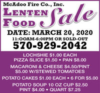McAdoo Fire Co., Inc.LENTENFOODSaleDATE: MARCH 20, 202011:0OAM-6:00PM OR SOLD-OUT570-929-2042LOCHSHIE $1.00 EACHPIZZA SLICE $1.50  PAN $8.00MACARONI & CHEESE $4.50/PINT$5.00 W/STEWED TOMATOESPOTATO CAKES $1.00 EACH  6 FOR $5.00POTATO SOUP 10 OZ CUP $2.50PINT $4.00  QUART $7.25 McAdoo Fire Co., Inc. LENTEN FOOD Sale DATE: MARCH 20, 2020 11:0OAM-6:00PM OR SOLD-OUT 570-929-2042 LOCHSHIE $1.00 EACH PIZZA SLICE $1.50  PAN $8.00 MACARONI & CHEESE $4.50/PINT $5.00 W/STEWED TOMATOES POTATO CAKES $1.00 EACH  6 FOR $5.00 POTATO SOUP 10 OZ CUP $2.50 PINT $4.00  QUART $7.25